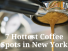 7 Hottest Coffee Spots in New York From posh coffee to great views...