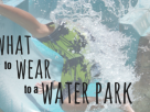 What to wear to a water park