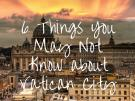 6 Things You May Not Know about Vatican City Did you know...