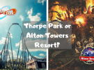 thorpe park or alton towers resort